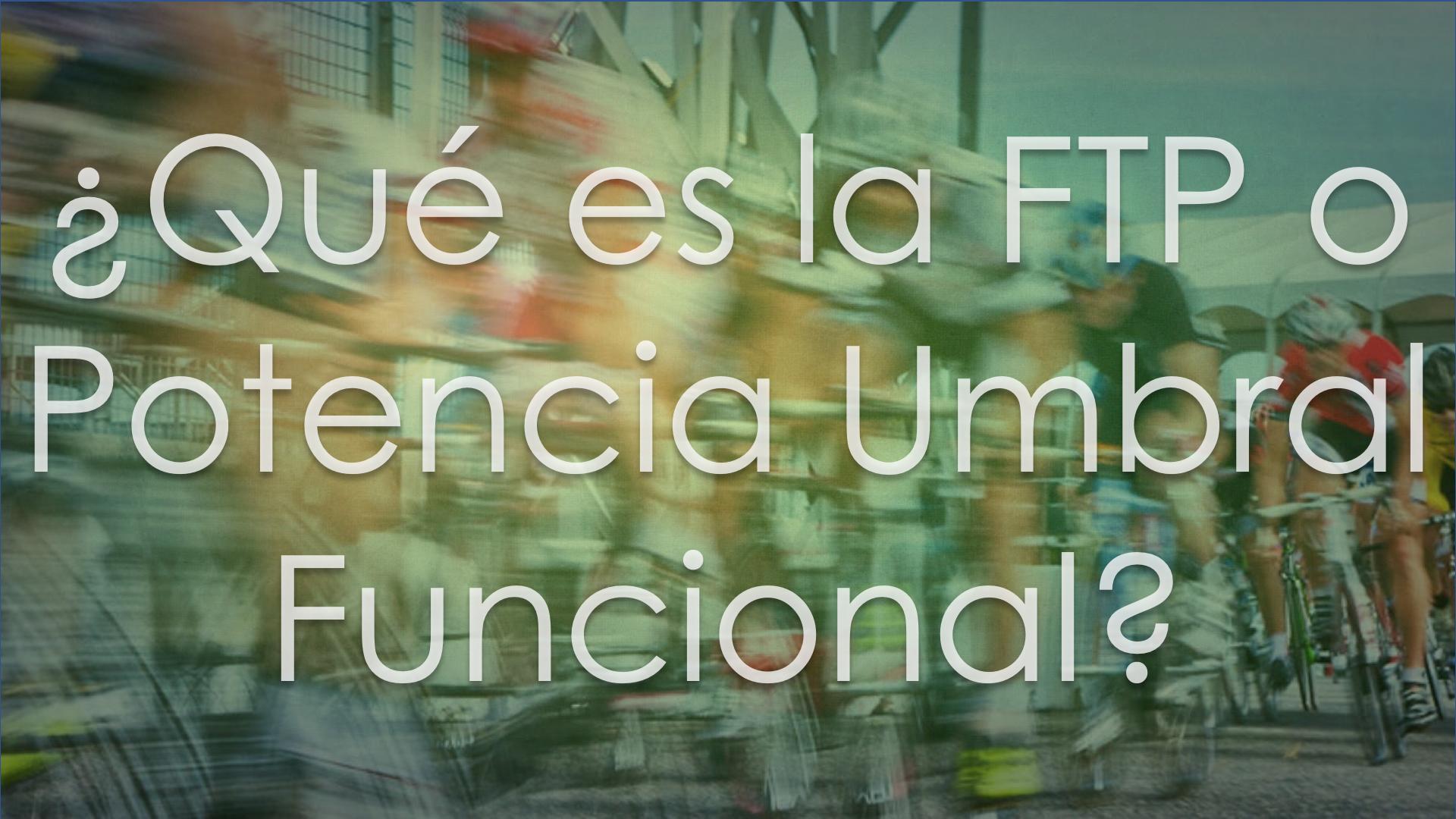 ¿Qué es la FTP o Potencia Umbral Funcional?